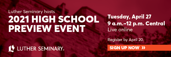 Luther Seminary Hosts the 2021 High School Preview Event. Live online on Tuesday, 4/27, 9 AM to 12 PM Central. Register by 4/20